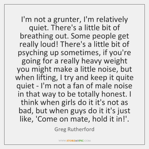 I'm not a grunter, I'm relatively quiet. There's a little bit of ...