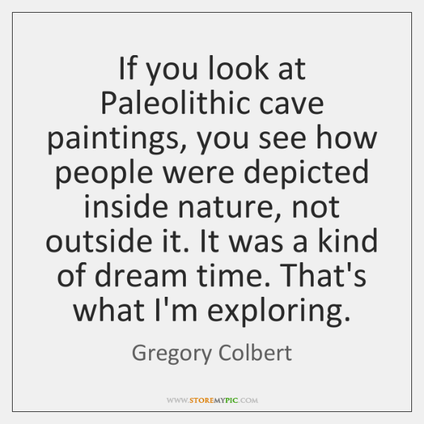 If you look at Paleolithic cave paintings, you see how people were ...