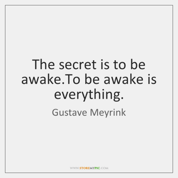 The secret is to be awake.To be awake is everything.