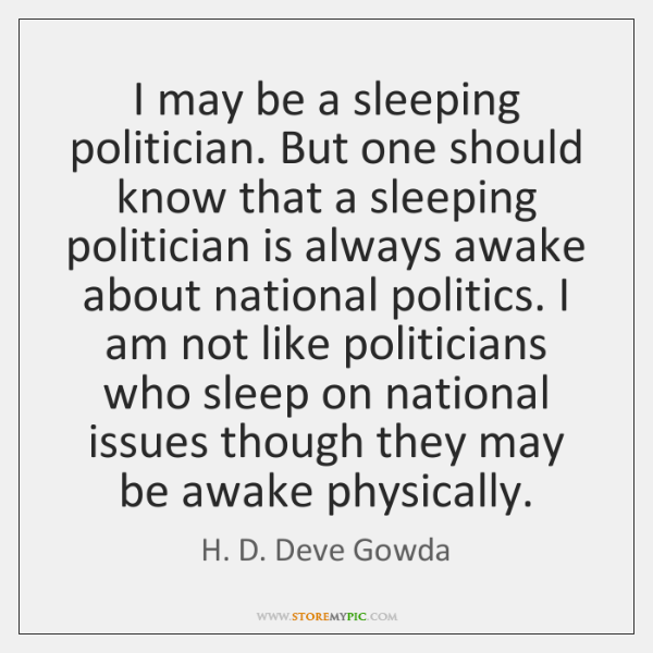 I may be a sleeping politician. But one should know that a ...