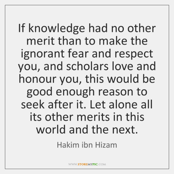 If knowledge had no other merit than to make the ignorant fear ...