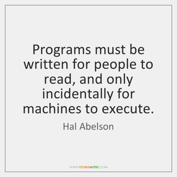Programs must be written for people to read, and only incidentally for ...