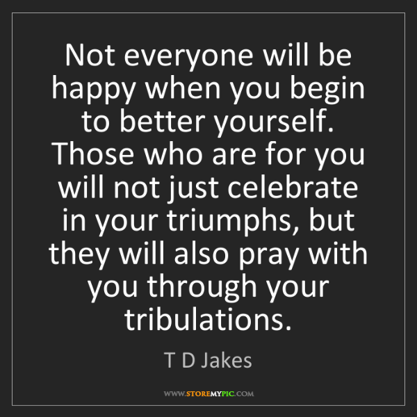 T D Jakes: Not everyone will be happy when you begin to better yourself....