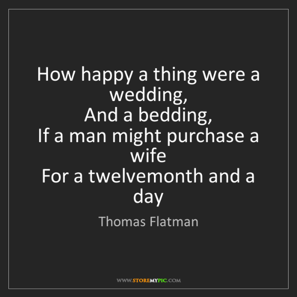 Thomas Flatman: How happy a thing were a wedding,  And a bedding,  If...