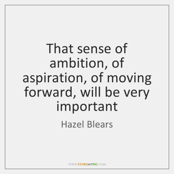 That sense of ambition, of aspiration, of moving forward, will be very ...