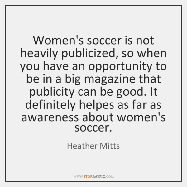 Women's soccer is not heavily publicized, so when you have an opportunity ...
