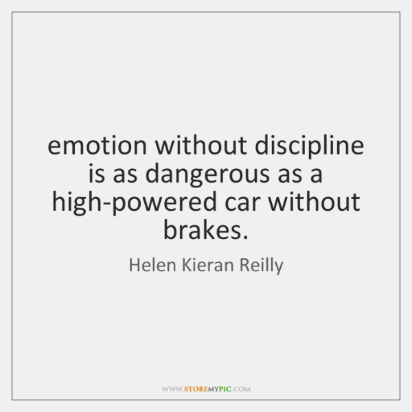 emotion without discipline is as dangerous as a high-powered car without brakes.