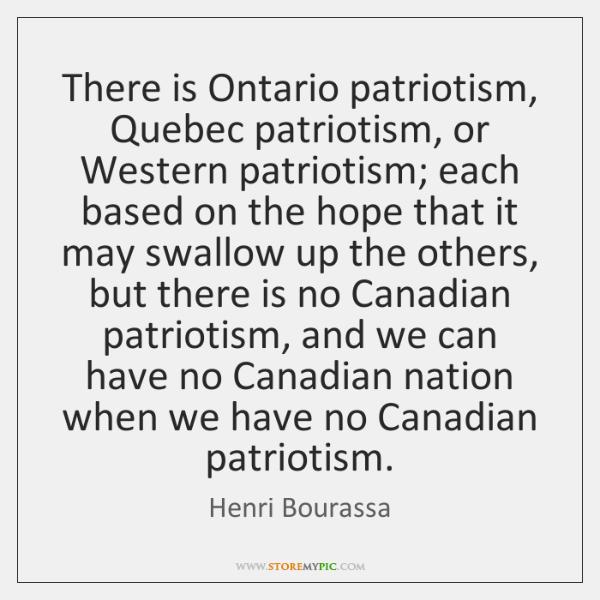 There is Ontario patriotism, Quebec patriotism, or Western patriotism; each based on ...