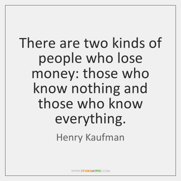 There are two kinds of people who lose money: those who know ...