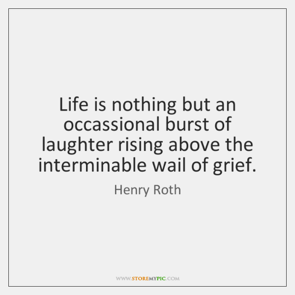 Life is nothing but an occassional burst of laughter rising above the ...