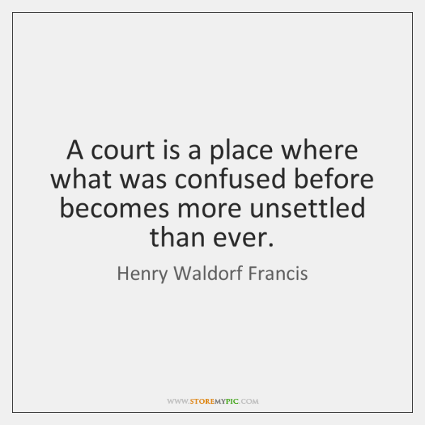 A court is a place where what was confused before becomes more ...