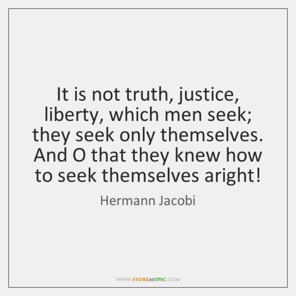 It is not truth, justice, liberty, which men seek; they seek only ...