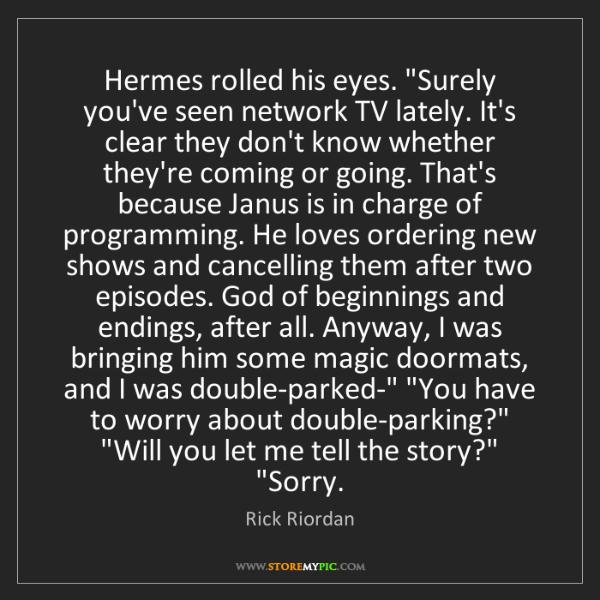 "Rick Riordan: Hermes rolled his eyes. ""Surely you've seen network TV..."