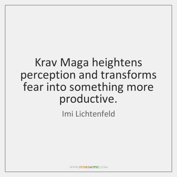 Krav Maga heightens perception and transforms fear into something more productive.