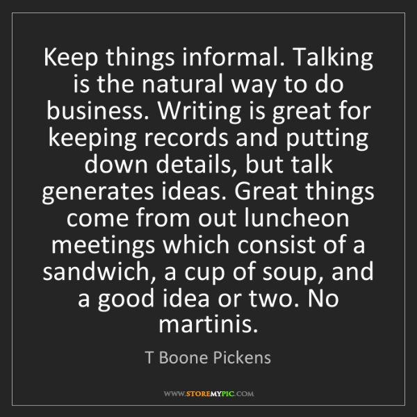 T Boone Pickens: Keep things informal. Talking is the natural way to do...