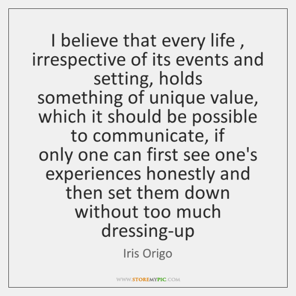 I believe that every life , irrespective of its events and setting, holds  ...