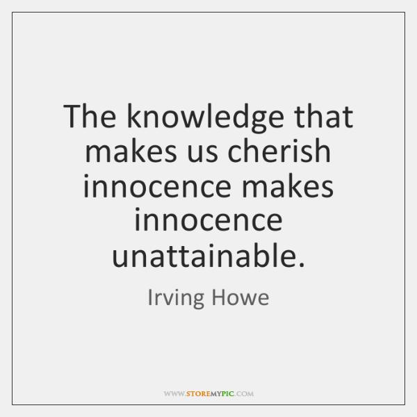 The knowledge that makes us cherish innocence makes innocence unattainable.