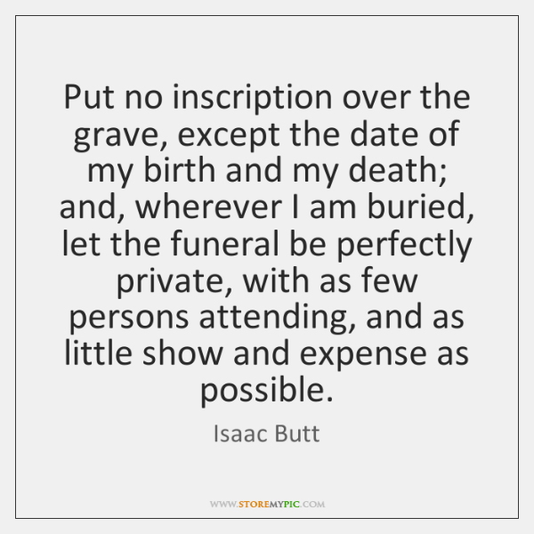 Put no inscription over the grave, except the date of my birth ...