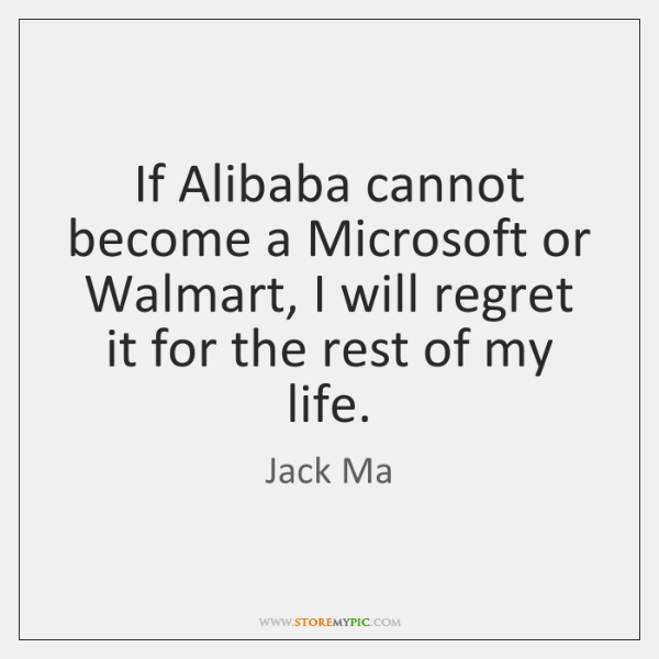 If Alibaba cannot become a Microsoft or Walmart, I will regret it ...