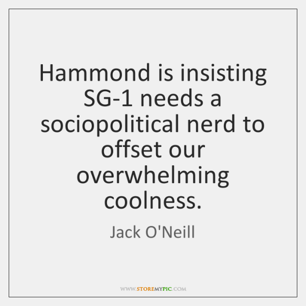 Hammond is insisting SG-1 needs a sociopolitical nerd to offset our overwhelming ...