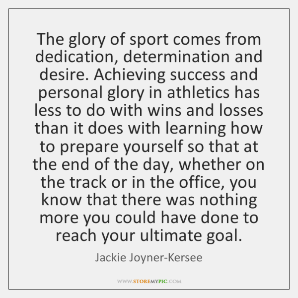The glory of sport comes from dedication, determination and desire. Achieving success ...
