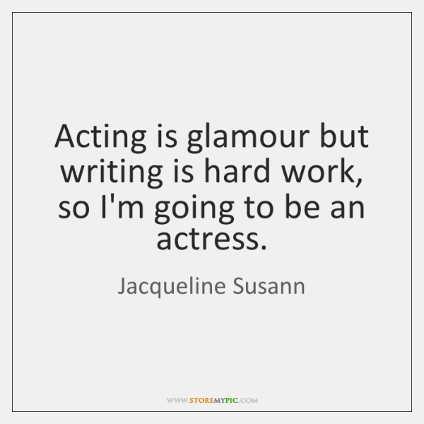 Acting is glamour but writing is hard work, so I'm going to ...