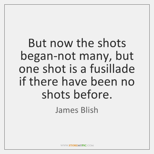 But now the shots began-not many, but one shot is a fusillade ...
