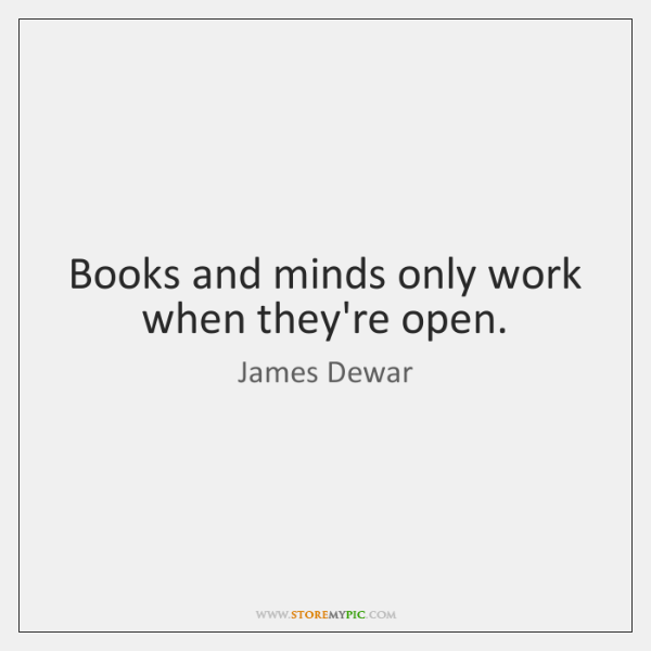Books and minds only work when they're open.