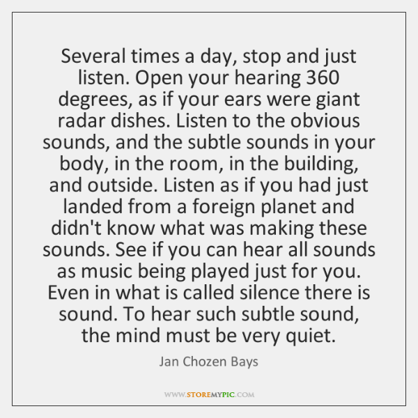 Several times a day, stop and just listen. Open your hearing 360 degrees, ...