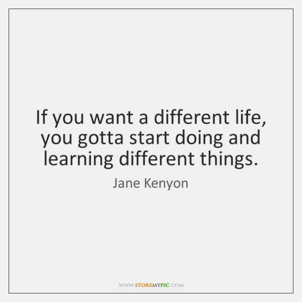 If you want a different life, you gotta start doing and learning ...