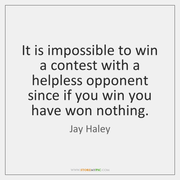 It is impossible to win a contest with a helpless opponent since ...