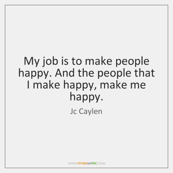 My job is to make people happy. And the people that I ...