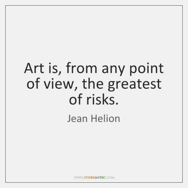 Art is, from any point of view, the greatest of risks.