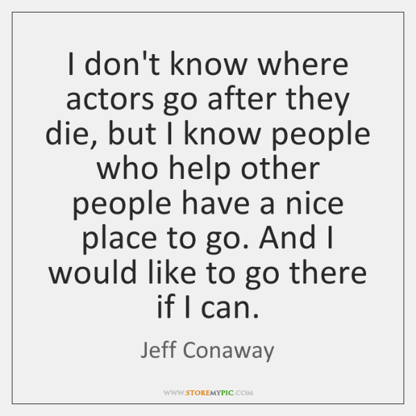 I don't know where actors go after they die, but I know ...