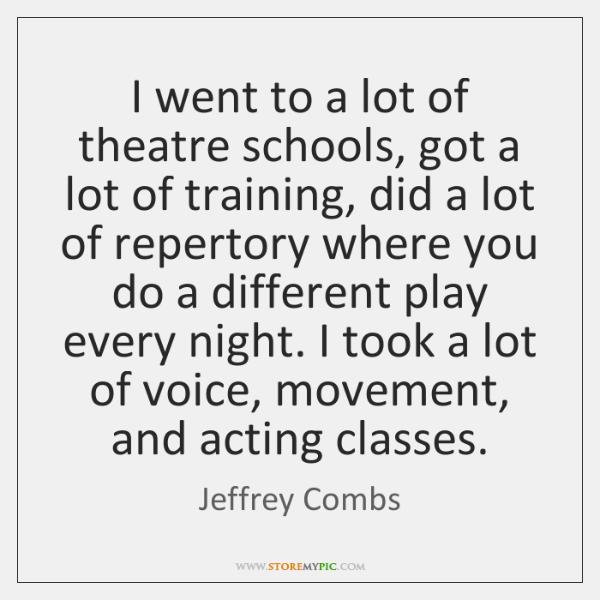 I went to a lot of theatre schools, got a lot of ...