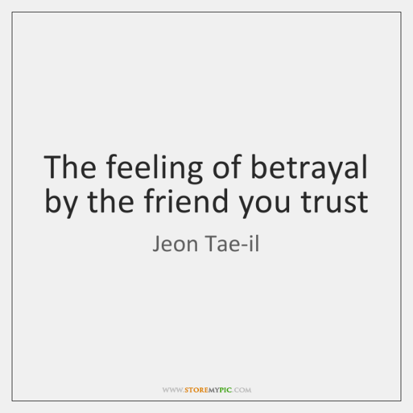 The feeling of betrayal by the friend you trust