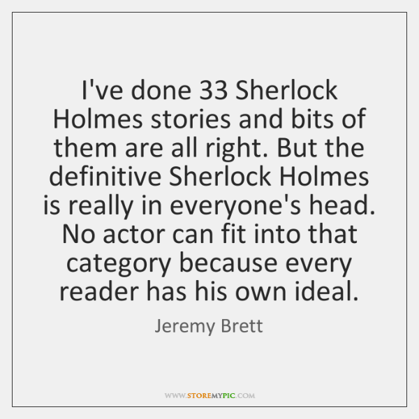I've done 33 Sherlock Holmes stories and bits of them are all right. ...