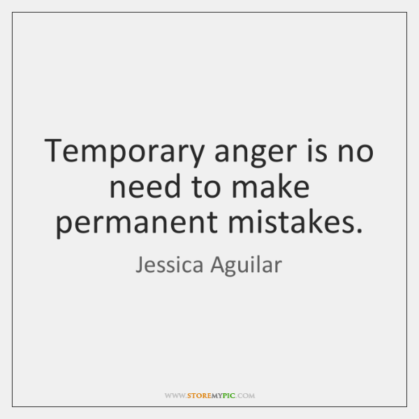 Temporary anger is no need to make permanent mistakes.