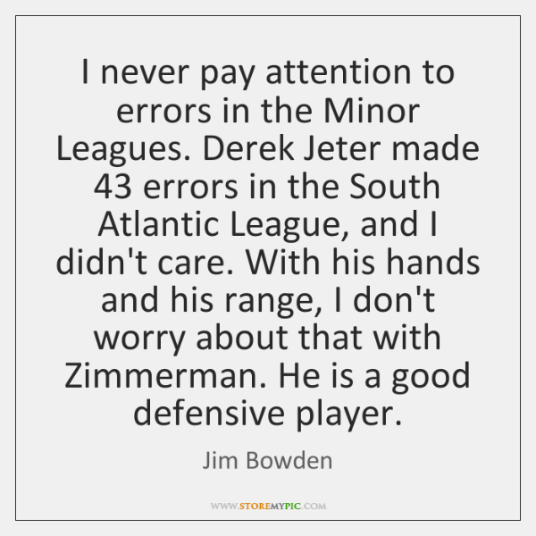 I never pay attention to errors in the Minor Leagues. Derek Jeter ...