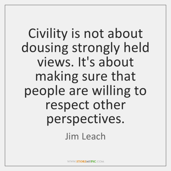 Civility is not about dousing strongly held views. It's about making sure ...