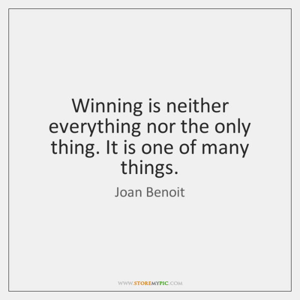 Winning is neither everything nor the only thing. It is one of ...