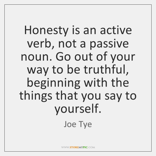 Honesty is an active verb, not a passive noun. Go out of ...