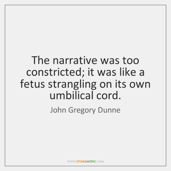 The narrative was too constricted; it was like a fetus strangling on ...
