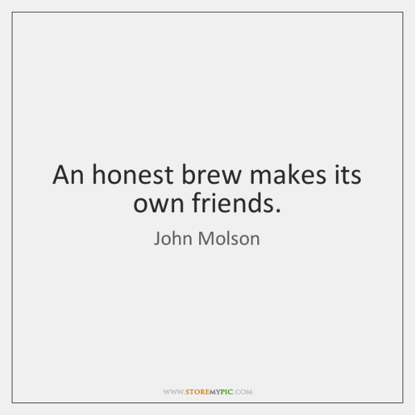 An honest brew makes its own friends.