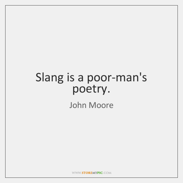 Slang is a poor-man's poetry.