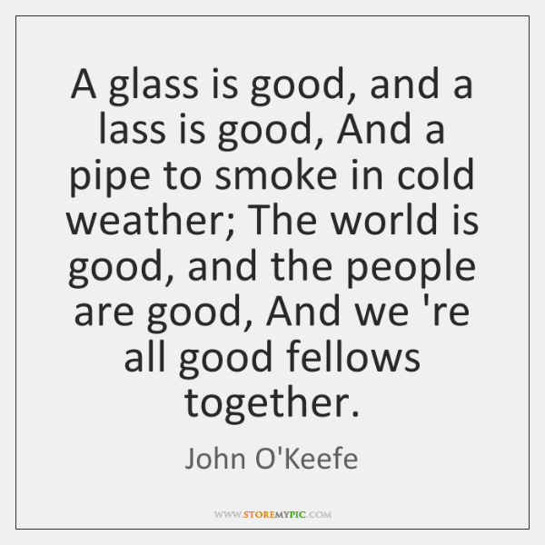 A glass is good, and a lass is good, And a pipe ...