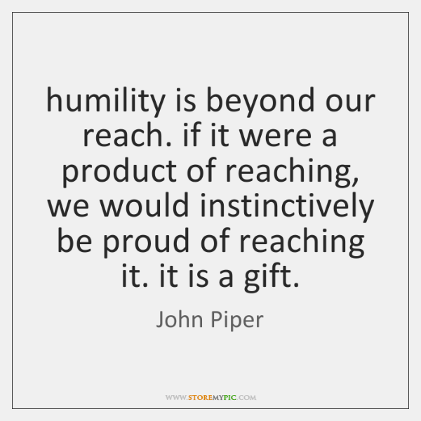 humility is beyond our reach. if it were a product of reaching, ...