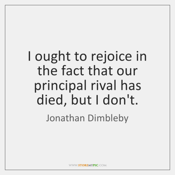 I ought to rejoice in the fact that our principal rival has ...