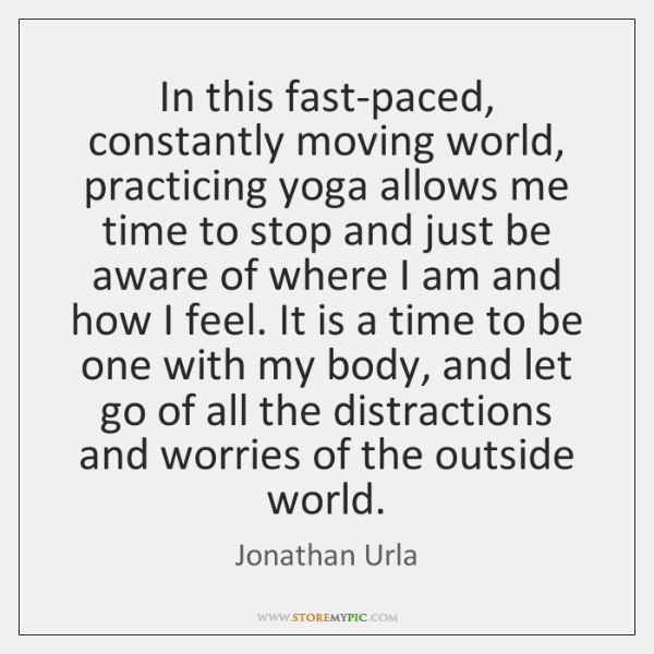In this fast-paced, constantly moving world, practicing yoga allows me time to ...