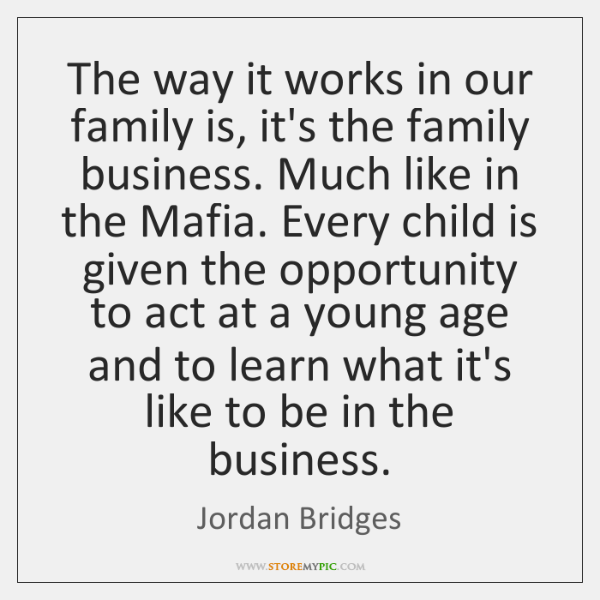 The way it works in our family is, it's the family business. ...